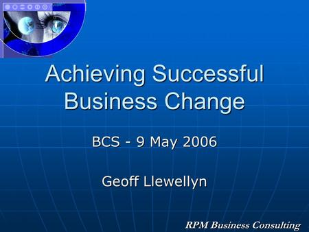RPM Business Consulting Achieving Successful Business Change BCS - 9 May 2006 Geoff Llewellyn.