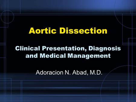 Aortic Dissection Clinical Presentation, Diagnosis and Medical Management Adoracion N. Abad, M.D.