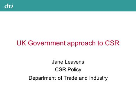 UK Government approach to CSR Jane Leavens CSR Policy Department of Trade and Industry.