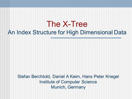 The X-Tree An Index Structure for High Dimensional Data Stefan Berchtold, Daniel A Keim, Hans Peter Kriegel Institute of Computer Science Munich, Germany.