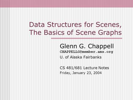Data Structures for Scenes, The Basics of Scene Graphs Glenn G. Chappell U. of Alaska Fairbanks CS 481/681 Lecture Notes Friday,