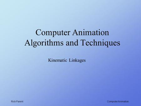 Computer Animation Rick Parent Computer Animation Algorithms and Techniques Kinematic Linkages.