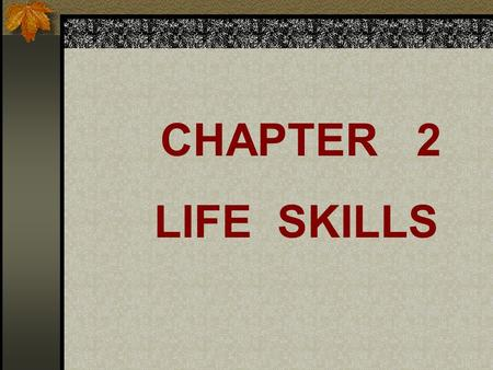 CHAPTER 2 LIFE SKILLS Life skills are a set of tools and guidelines that prepare you for living as a mature adult in a complicated world.