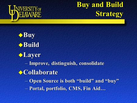 "Buy and Build Strategy u Buy u Build u Layer –Improve, distinguish, consolidate u Collaborate –Open Source is both ""build"" and ""buy"" –Portal, portfolio,"