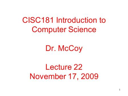 1 CISC181 Introduction to Computer Science Dr. McCoy Lecture 22 November 17, 2009.