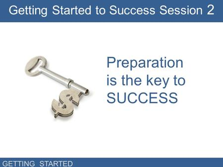 GETTING STARTED Preparation is the key to SUCCESS Getting Started to Success Session 2.
