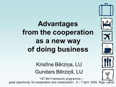 Advantages from the cooperation as a new way of doing business Kristīne Bērziņa, LU Gundars Bērziņš, LU IST 6th Framework programme – great opportunity.