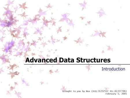 Brought to you by Max (ICQ:31252512 TEL:61337706) February 5, 2005 Advanced Data Structures Introduction.