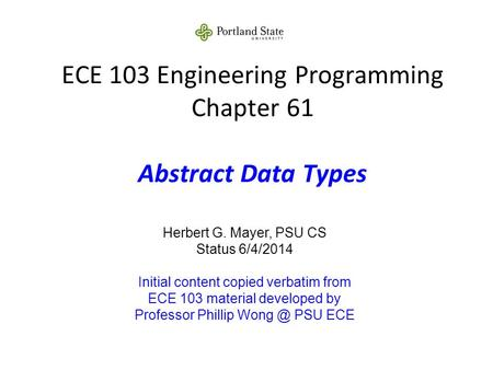 ECE 103 Engineering Programming Chapter 61 Abstract Data Types Herbert G. Mayer, PSU CS Status 6/4/2014 Initial content copied verbatim from ECE 103 material.
