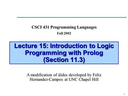 1 Lecture 15: Introduction to Logic Programming with Prolog (Section 11.3) A modification of slides developed by Felix Hernandez-Campos at UNC Chapel Hill.