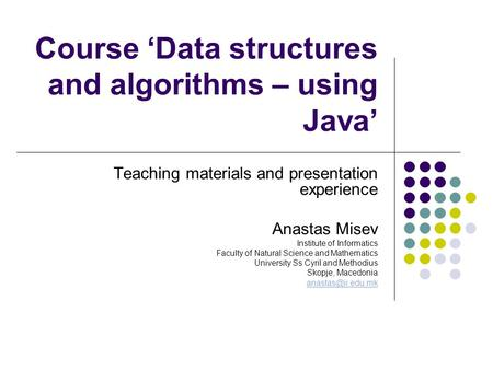 Course 'Data structures and algorithms – using Java' Teaching materials and presentation experience Anastas Misev Institute of Informatics Faculty of Natural.