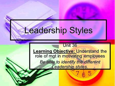 Leadership Styles Unit 36 Learning Objective: Understand the role of mgt in motivating employees Be able to identify the different Leadership styles.