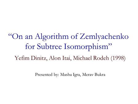 """On an Algorithm of Zemlyachenko for Subtree Isomorphism"" Yefim Dinitz, Alon Itai, Michael Rodeh (1998) Presented by: Masha Igra, Merav Bukra."