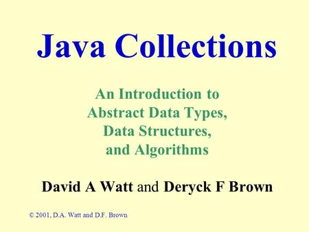 Java Collections An Introduction to Abstract Data Types, Data Structures, and Algorithms David A Watt and Deryck F Brown © 2001, D.A. Watt and D.F. Brown.