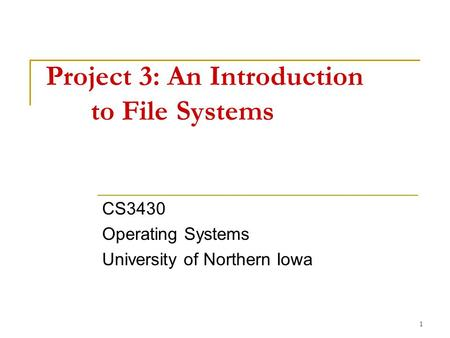 1 Project 3: An Introduction to File Systems CS3430 Operating Systems University of Northern Iowa.