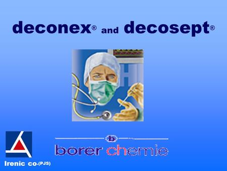 Deconex ® and decosept ® Irenic co.(PJS). deconex ® and decosept ® Applications Surfaces, Instruments, Endoscopes, Hands, Food processing facilities Spectrum.
