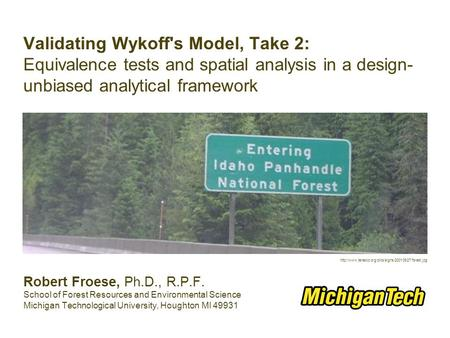 Validating Wykoff's Model, Take 2: Equivalence tests and spatial analysis in a design- unbiased analytical framework Robert Froese, Ph.D., R.P.F. School.