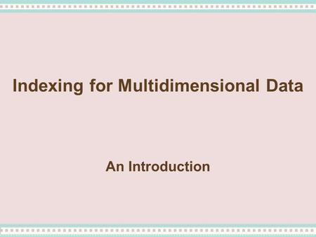 Indexing for Multidimensional Data An Introduction.