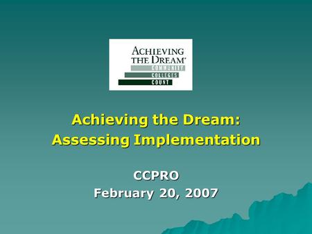 Achieving the Dream: Assessing Implementation CCPRO February 20, 2007.
