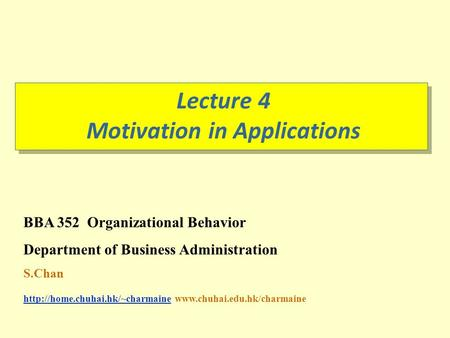 Lecture 4 Motivation in Applications BBA 352 Organizational Behavior Department of Business Administration S.Chan