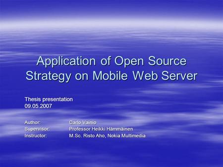 Application of Open Source Strategy on Mobile Web Server Author: Carlo Vainio Supervisor:Professor Heikki Hämmäinen Instructor: M.Sc. Risto Aho, Nokia.