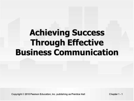 Copyright © 2010 Pearson Education, Inc. publishing as Prentice HallChapter 1 - 1 Achieving Success Through Effective Business Communication.