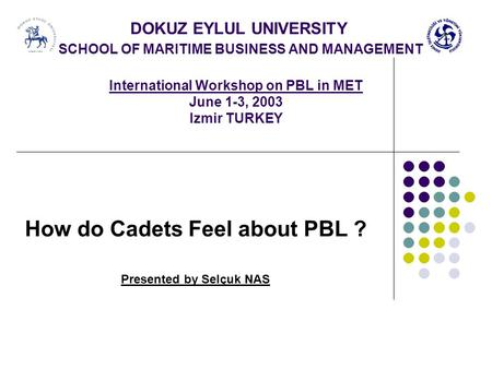 DOKUZ EYLUL UNIVERSITY SCHOOL OF MARITIME BUSINESS AND MANAGEMENT International Workshop on PBL in MET June 1-3, 2003 Izmir TURKEY How do Cadets Feel about.