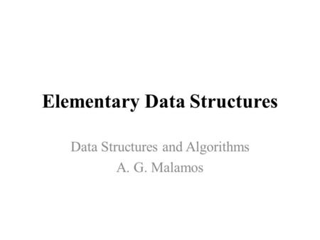 Elementary Data Structures Data Structures and Algorithms A. G. Malamos.
