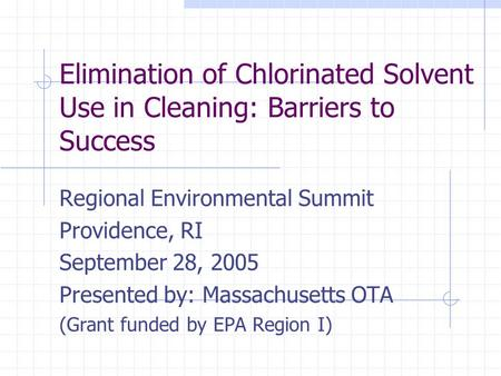 Elimination of Chlorinated Solvent Use in Cleaning: Barriers to Success Regional Environmental Summit Providence, RI September 28, 2005 Presented by: Massachusetts.