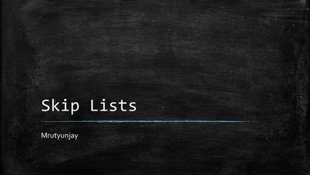 Skip Lists Mrutyunjay. Introduction ▪ Linked Lists Benefits & Drawbacks: – Benefits: – Easy Insert and Deletes, implementations. – Drawbacks: – Hard to.