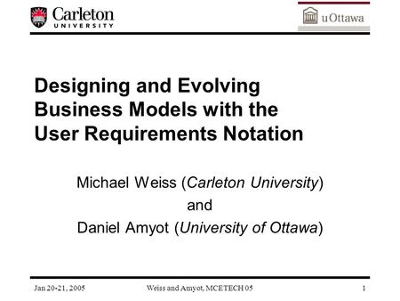 Jan 20-21, 2005Weiss and Amyot, MCETECH 051 Designing and Evolving Business Models with the User Requirements Notation Michael Weiss (Carleton University)