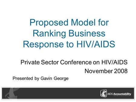Proposed Model for Ranking Business Response to HIV/AIDS Private Sector Conference on HIV/AIDS November 2008 Presented by Gavin George.