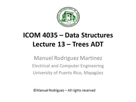 ICOM 4035 – Data Structures Lecture 13 – Trees ADT Manuel Rodriguez Martinez Electrical and Computer Engineering University of Puerto Rico, Mayagüez ©Manuel.