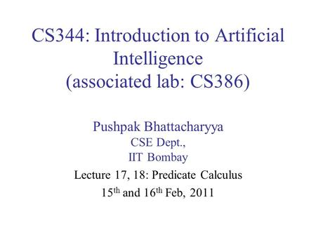 CS344: Introduction to Artificial Intelligence (associated lab: CS386) Pushpak Bhattacharyya CSE Dept., IIT Bombay Lecture 17, 18: Predicate Calculus 15.
