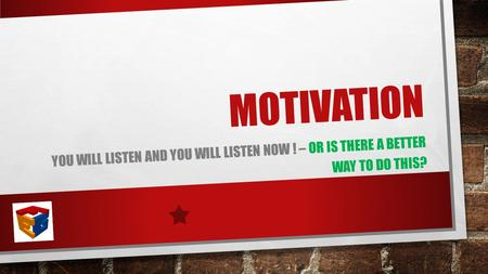 MOTIVATION YOU WILL LISTEN AND YOU WILL LISTEN NOW ! – OR IS THERE A BETTER WAY TO DO THIS?