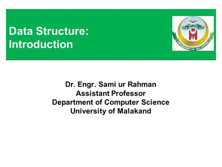 Dr. Engr. Sami ur Rahman Assistant Professor Department of Computer Science University of Malakand Data Structure: Introduction.
