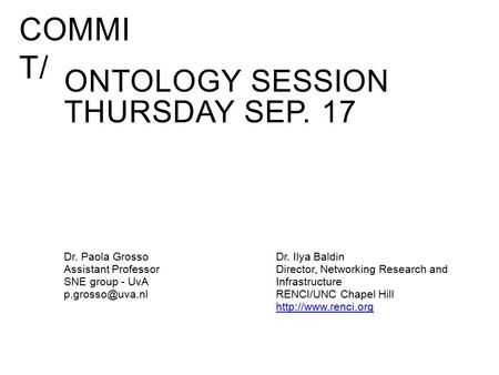 COMMI T/ ONTOLOGY SESSION THURSDAY SEP. 17 Dr. Paola Grosso Assistant Professor SNE group - UvA Dr. Ilya Baldin Director, Networking Research.