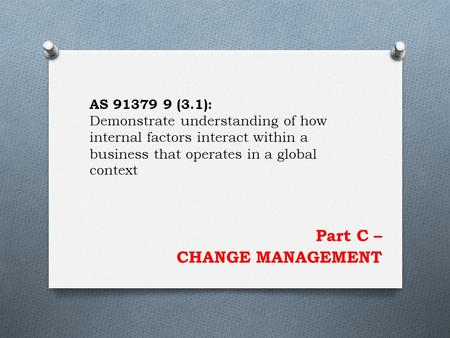 Part C – CHANGE MANAGEMENT AS 91379 9 (3.1): Demonstrate understanding of how internal factors interact within a business that operates in a global context.