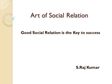 Art of Social Relation Good Social Relation is the Key to success S.Raj Kumar.