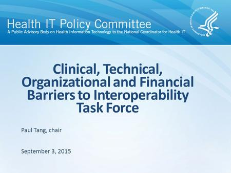 Clinical, Technical, Organizational and Financial Barriers to Interoperability Task Force September 3, 2015 Paul Tang, chair.