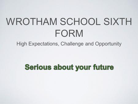 WROTHAM SCHOOL SIXTH FORM High Expectations, Challenge and Opportunity.