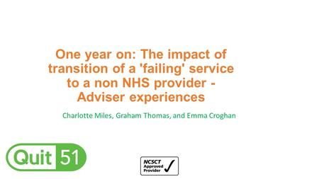 One year on: The impact of transition of a 'failing' service to a non NHS provider - Adviser experiences Charlotte Miles, Graham Thomas, and Emma Croghan.