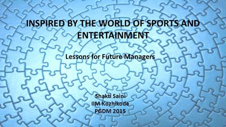 INSPIRED BY THE WORLD OF SPORTS AND ENTERTAINMENT Lessons for Future Managers Shakti Saini IIM Kozhikode PGDM 2015.