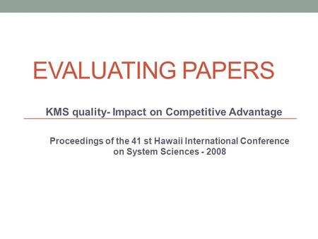 EVALUATING PAPERS KMS quality- Impact on Competitive Advantage Proceedings of the 41 st Hawaii International Conference on System Sciences - 2008.