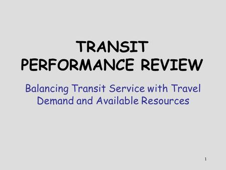 1 TRANSIT PERFORMANCE REVIEW Balancing Transit Service with Travel Demand and Available Resources.
