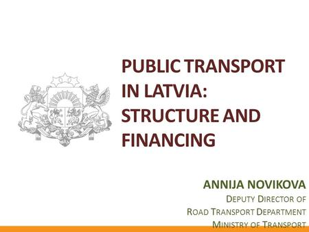 PUBLIC TRANSPORT IN LATVIA: STRUCTURE AND FINANCING ANNIJA NOVIKOVA D EPUTY D IRECTOR OF R OAD T RANSPORT D EPARTMENT M INISTRY OF T RANSPORT.