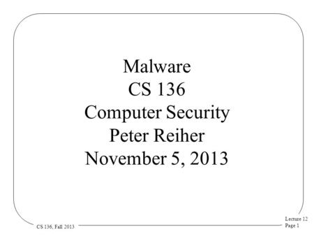 Lecture 12 Page 1 CS 136, Fall 2013 Malware CS 136 Computer Security Peter Reiher November 5, 2013.