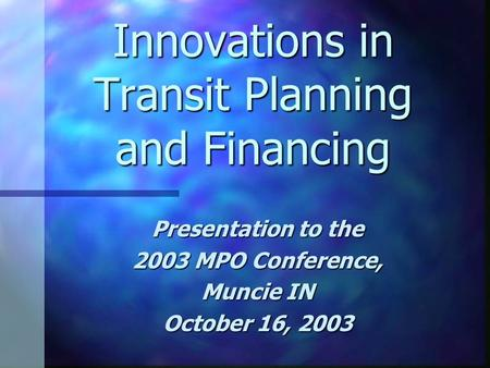 Innovations in Transit Planning and Financing Presentation to the 2003 MPO Conference, Muncie IN October 16, 2003.