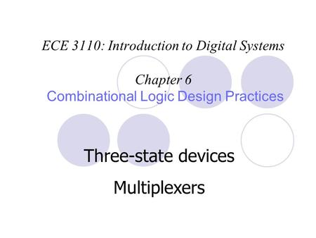 ECE 3110: Introduction to Digital Systems Chapter 6 Combinational Logic Design Practices Three-state devices Multiplexers.