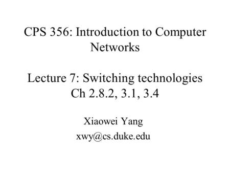CPS 356: Introduction to Computer Networks Lecture 7: Switching technologies Ch 2.8.2, 3.1, 3.4 Xiaowei Yang